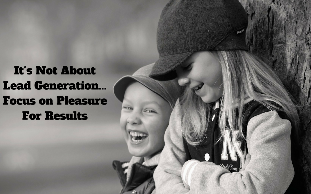 It's Not About Lead Generation – Deliver Pleasure For Results